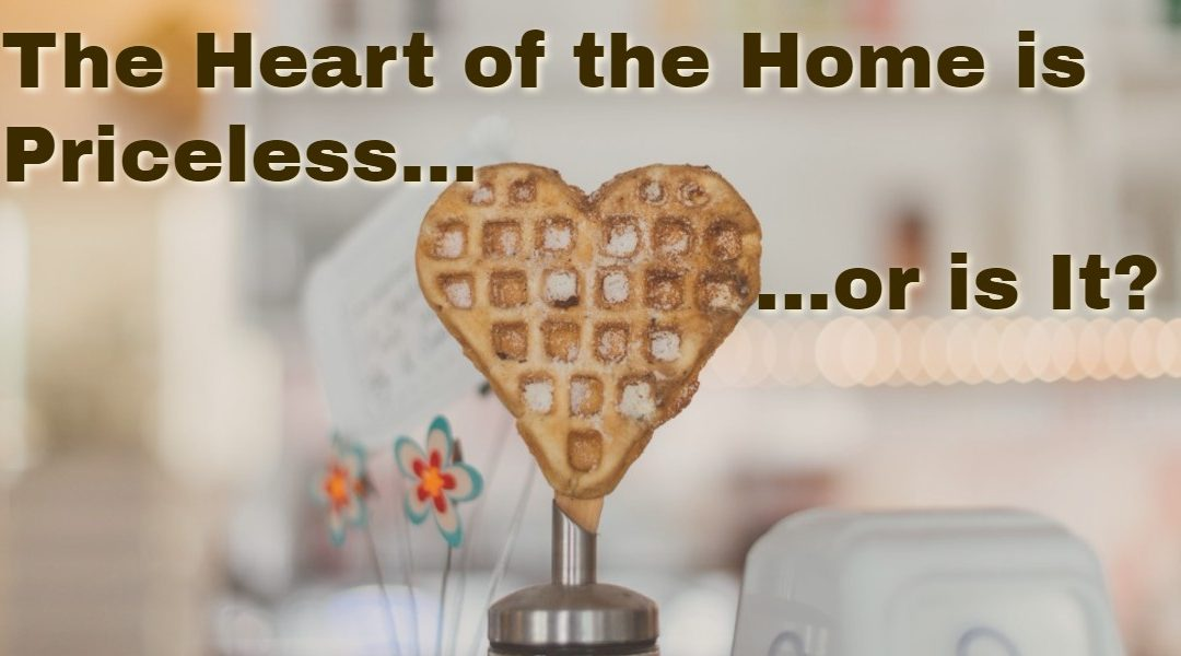 The Heart of the Home Is Priceless…or Is It?